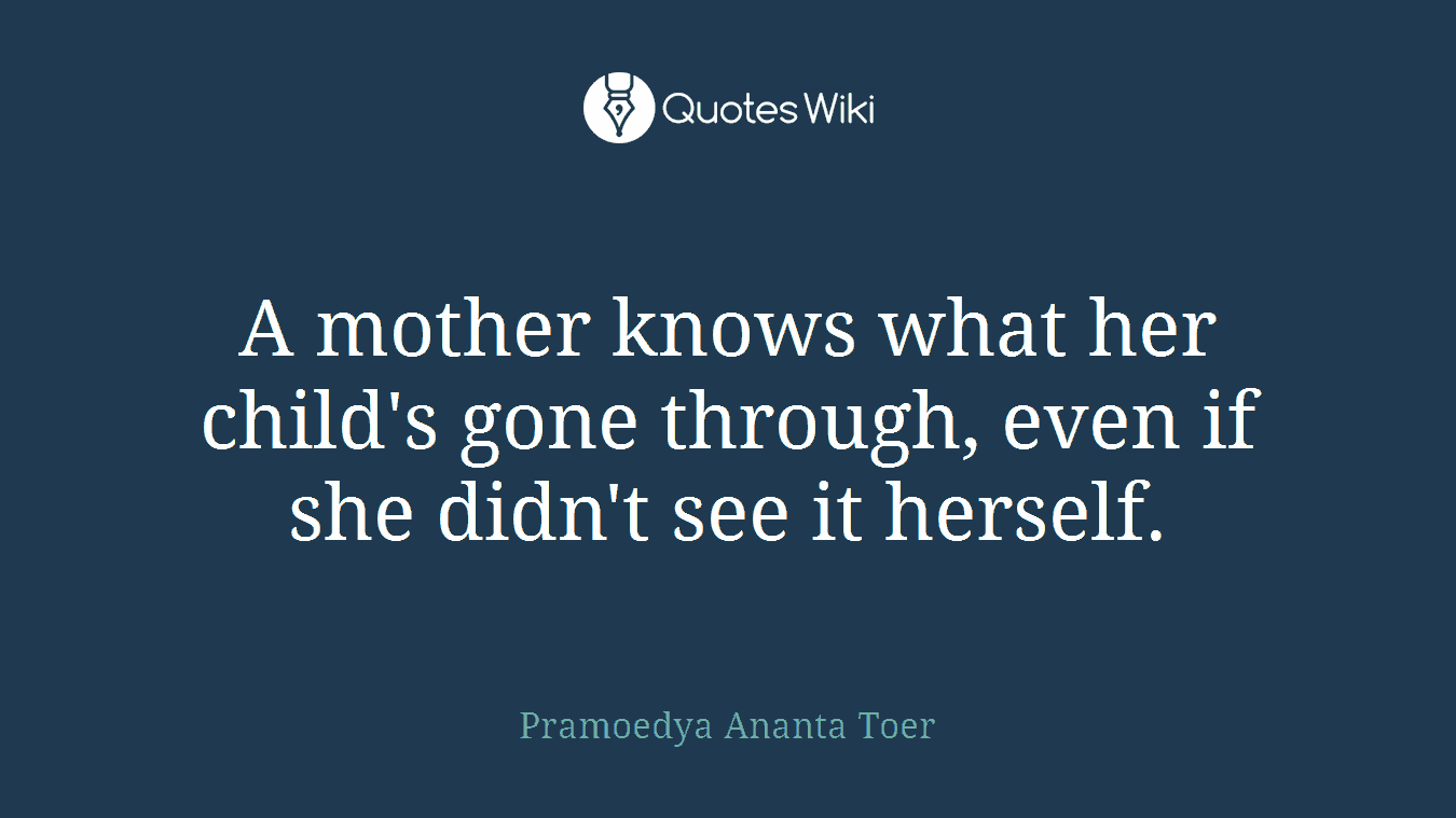 A mother knows what her child's gone through, even if she didn't see it herself.
