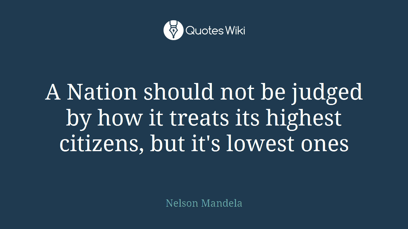 A Nation should not be judged by how it treats its highest citizens, but it's lowest ones