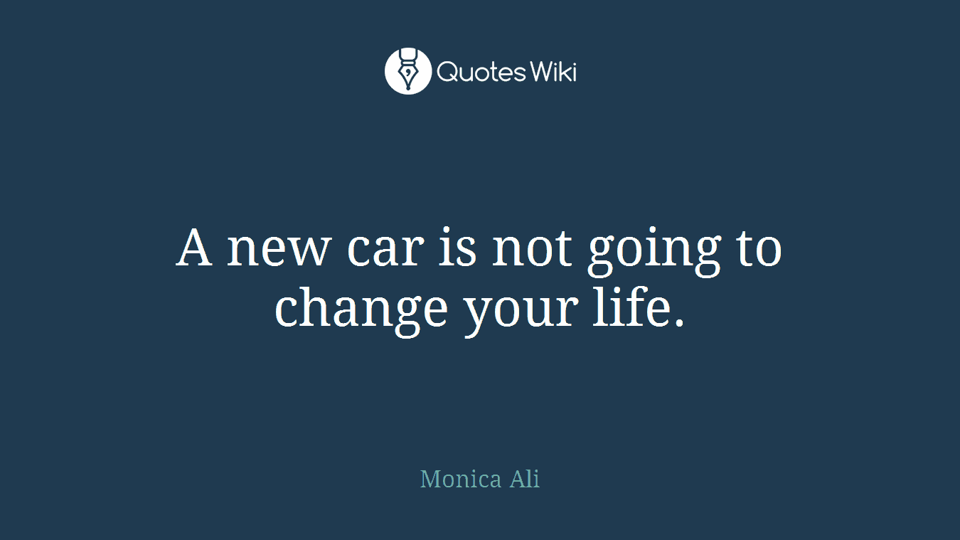 A new car is not going to change your life.