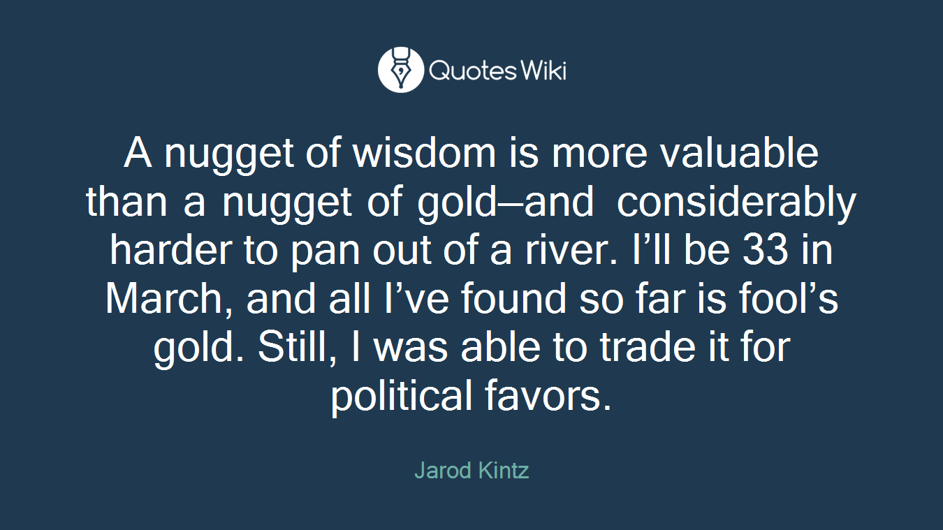 A nugget of wisdom is more valuable than a nugget of gold—and considerably harder to pan out of a river. I'll be 33 in March, and all I've found so far is fool's gold. Still, I was able to trade it for political favors.
