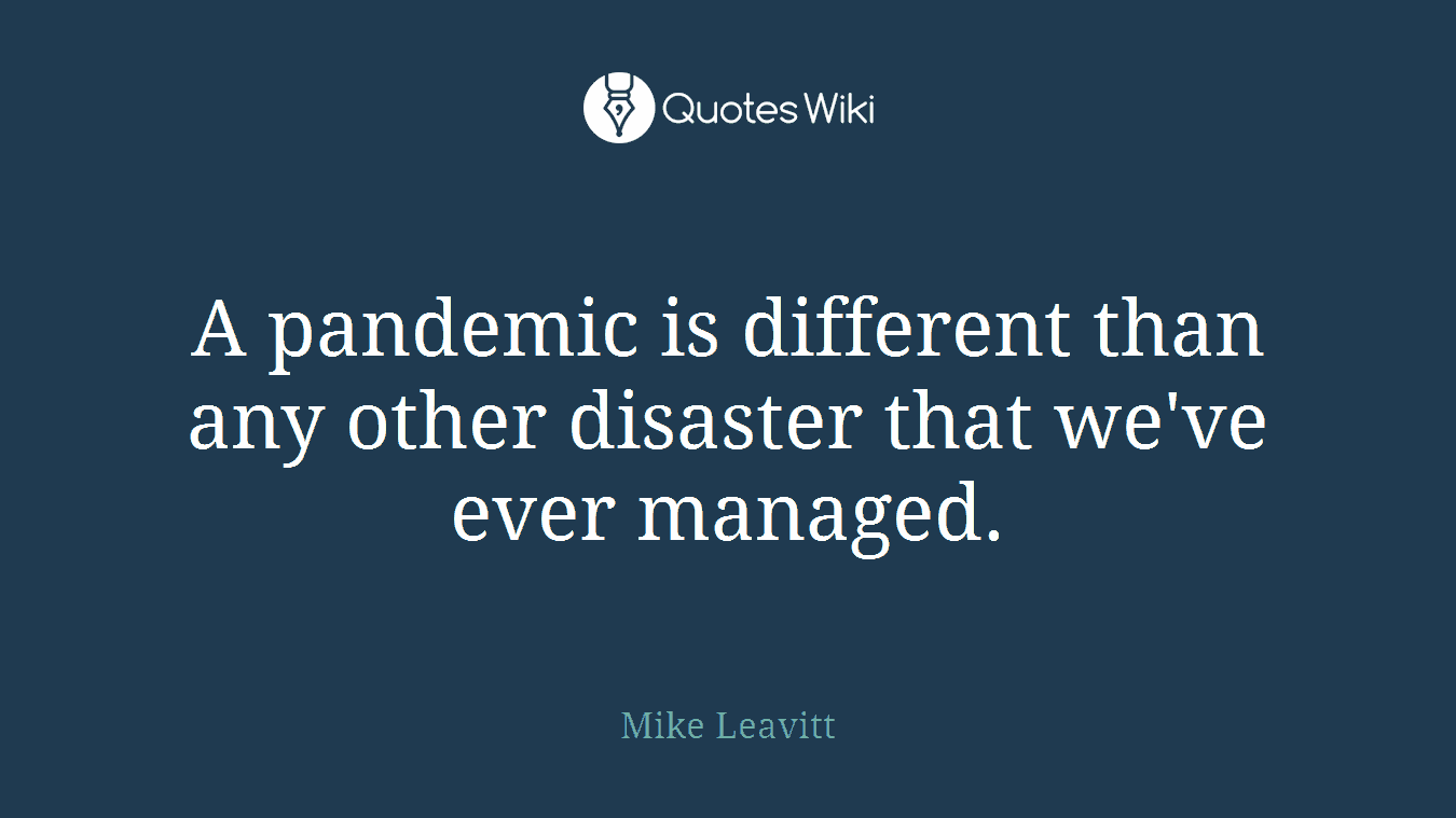A pandemic is different than any other disaster that we've ever managed.
