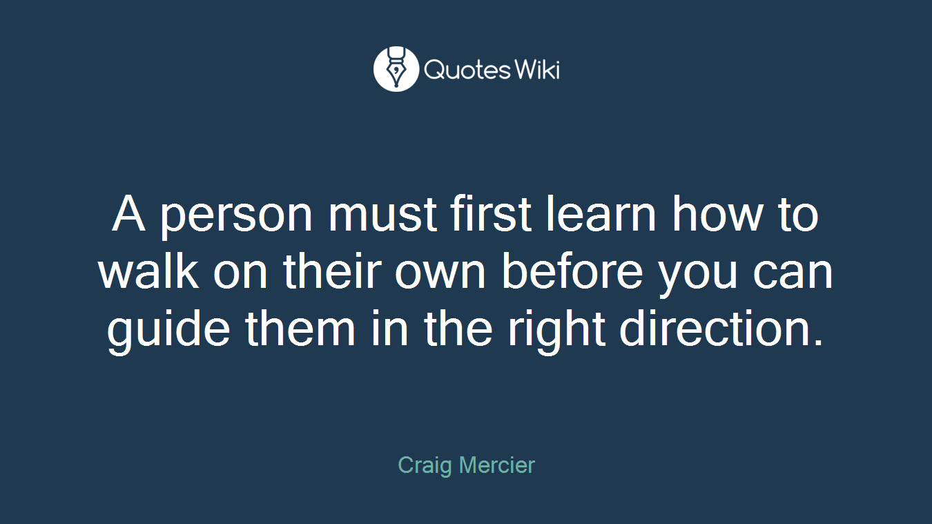 A person must first learn how to walk on their own before you can guide them in the right direction.