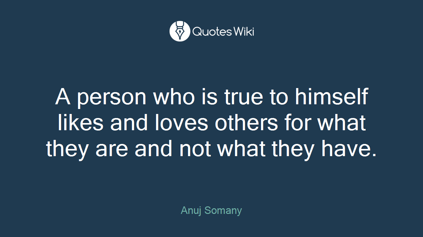 A person who is true to himself likes and loves others for what they are and not what they have.