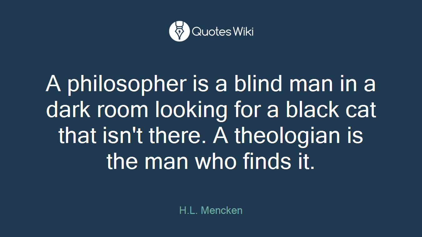 A philosopher is a blind man in a dark room looking for a black cat that isn't there. A theologian is the man who finds it.