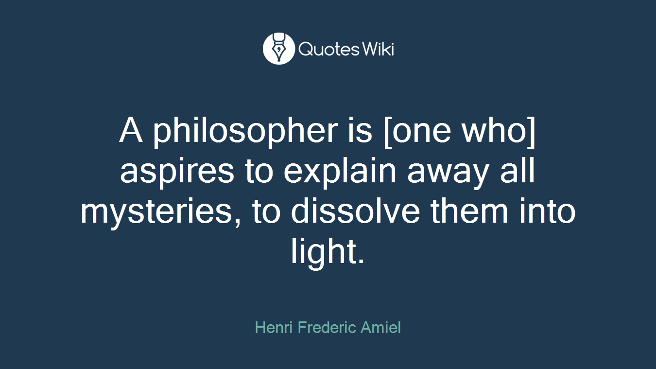 A philosopher is [one who] aspires to explain away all mysteries, to dissolve them into light.