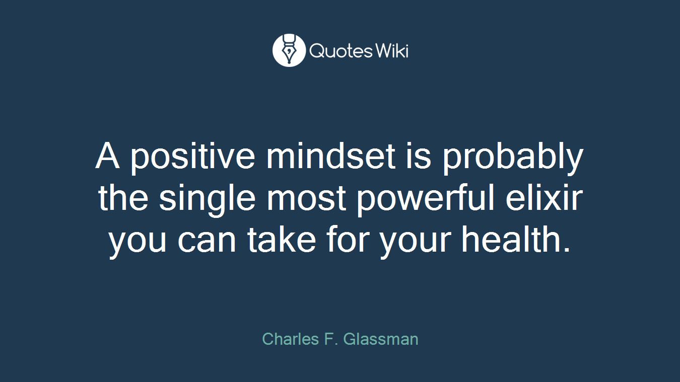 A positive mindset is probably the single most powerful elixir you can take for your health.