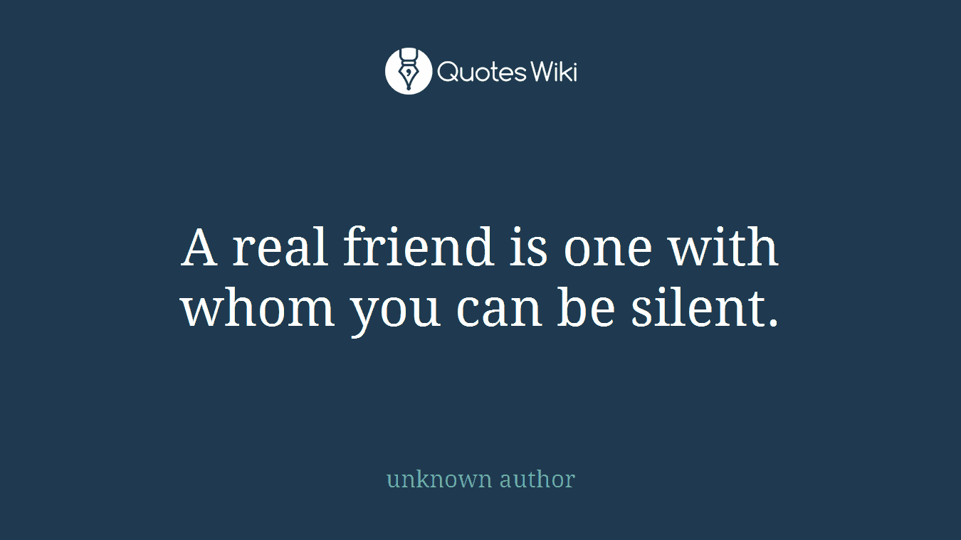 A real friend is one with whom you can be silent.