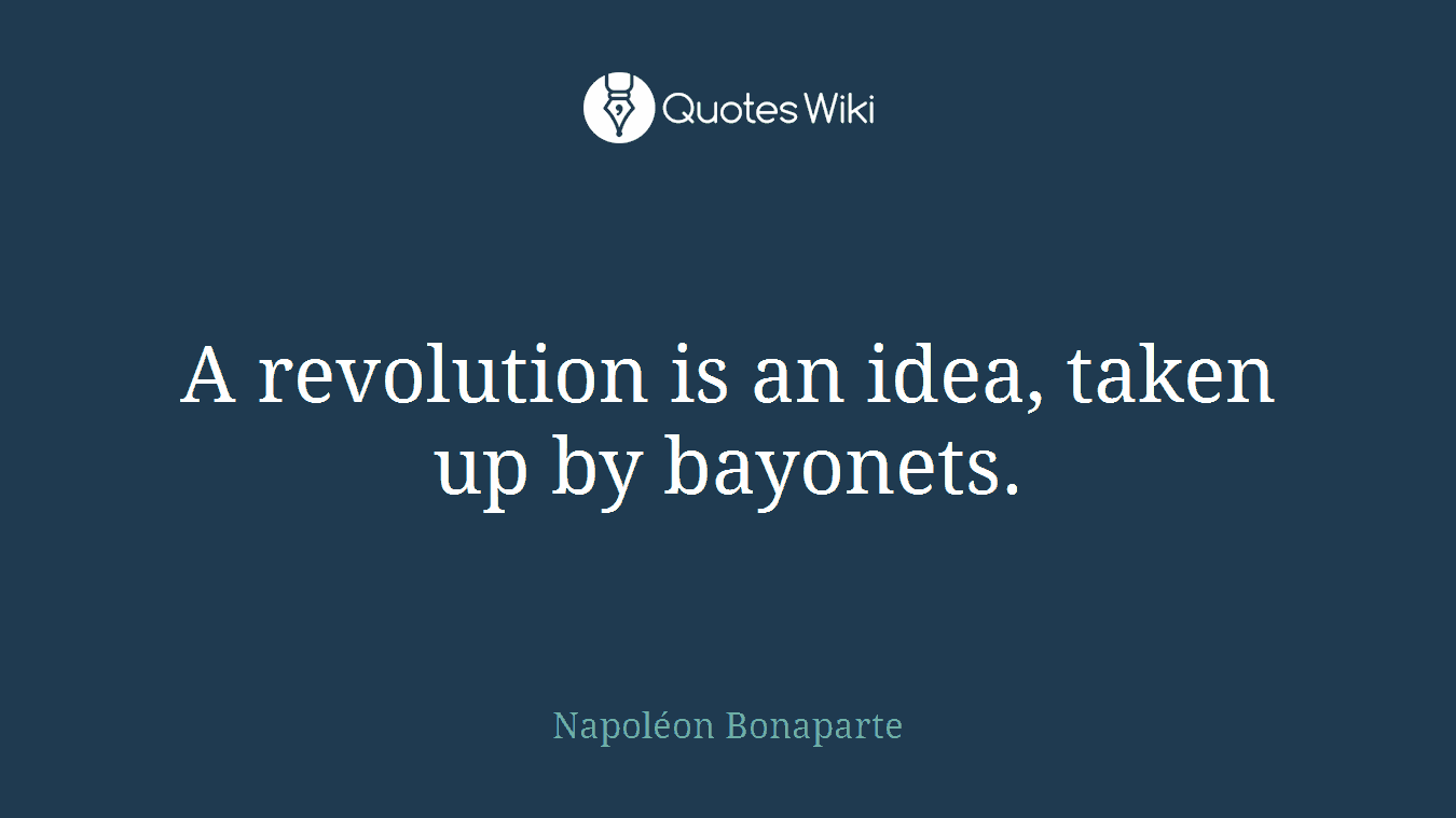 A revolution is an idea, taken up by bayonets.