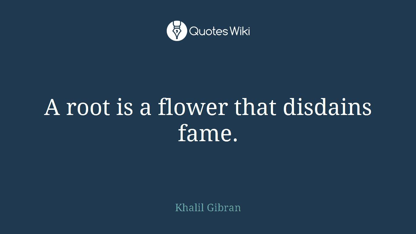 A root is a flower that disdains fame.