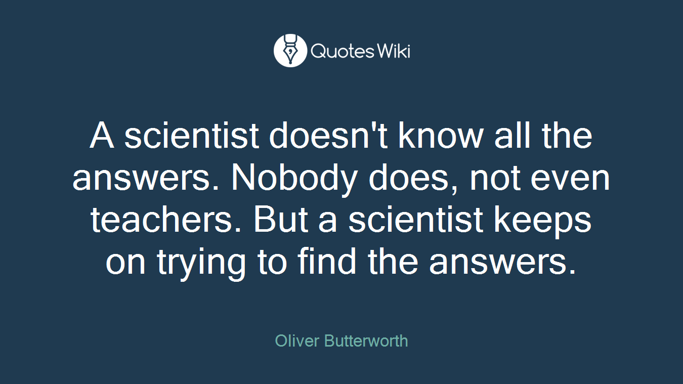 A scientist doesn't know all the answers. Nobody does, not even teachers. But a scientist keeps on trying to find the answers.