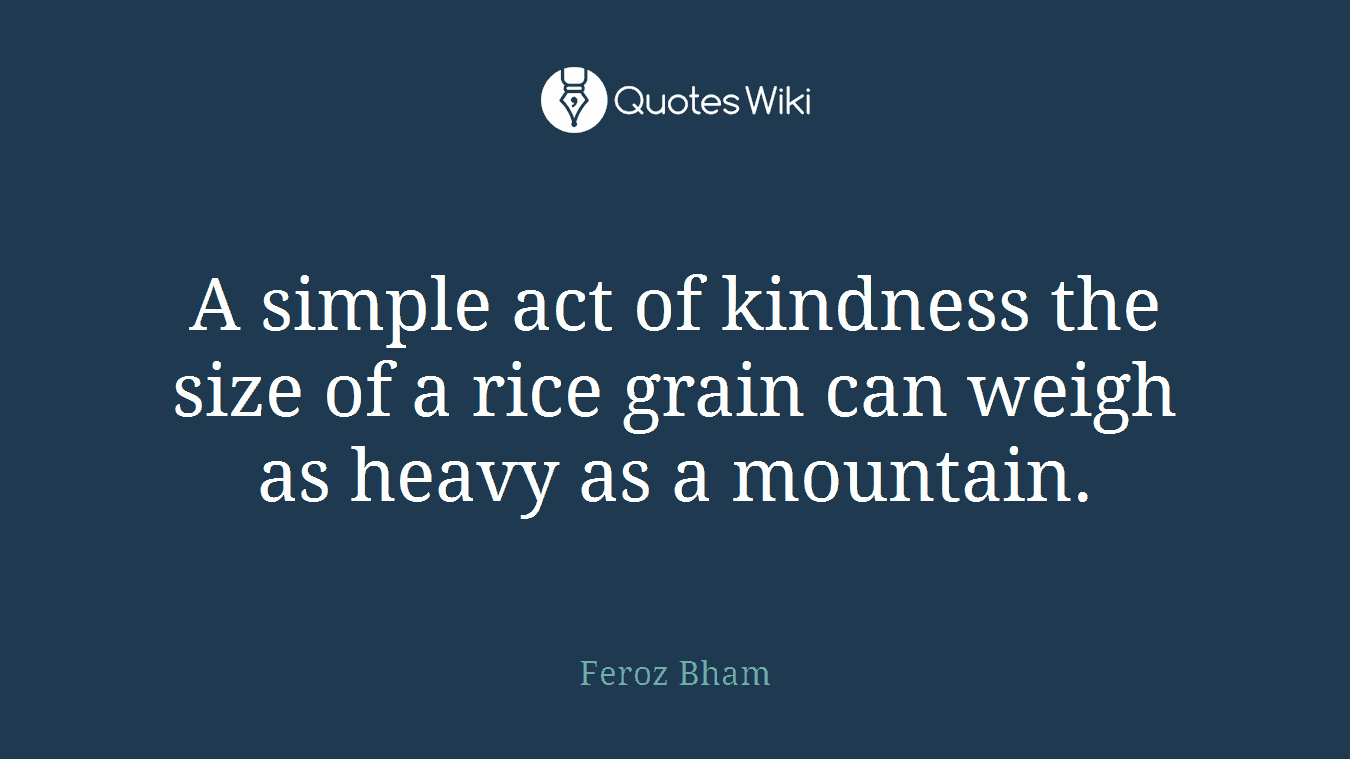 A simple act of kindness the size of a rice grain can weigh as heavy as a mountain.