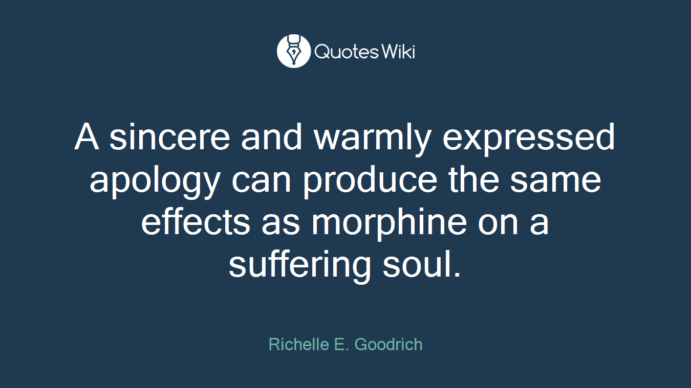 A sincere and warmly expressed apology can produce the same effects as morphine on a suffering soul.