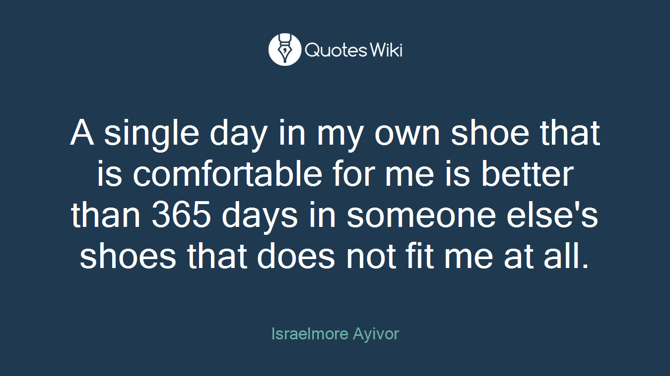 A single day in my own shoe that is comfortable for me is better than 365 days in someone else's shoes that does not fit me at all.