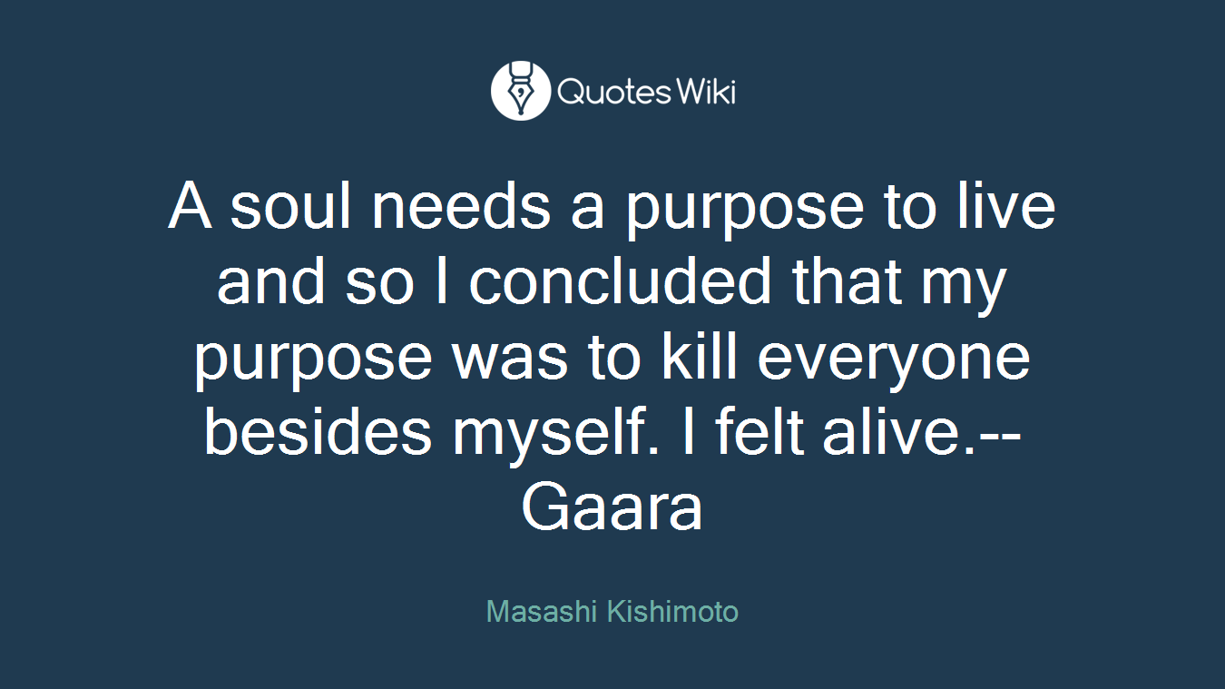 A soul needs a purpose to live and so I concluded that my purpose was to kill everyone besides myself. I felt alive.--Gaara