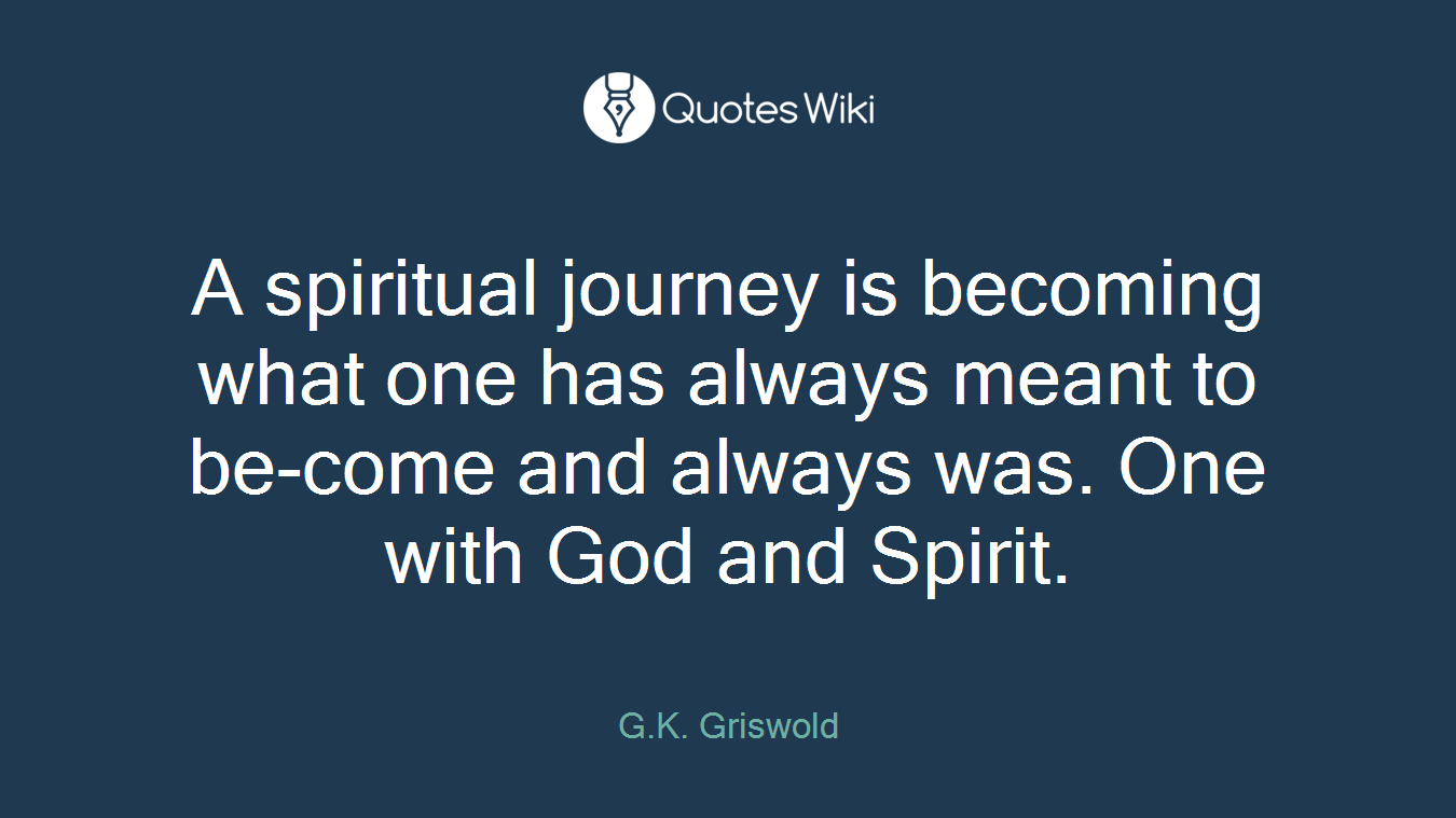 A spiritual journey is becoming what one has always meant to be-come and always was. One with God and Spirit.