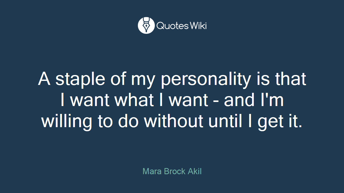 A staple of my personality is that I want what I want - and I'm willing to do without until I get it.
