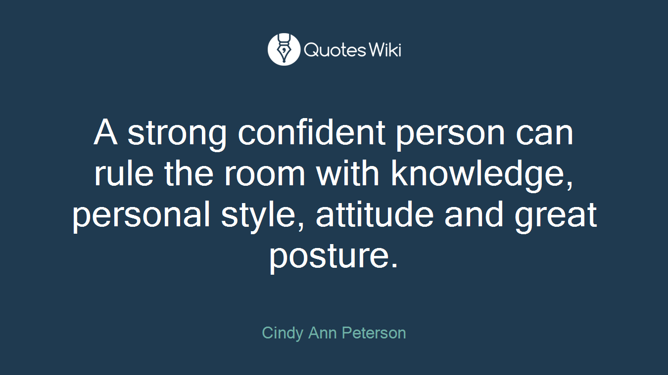 A strong confident person can rule the room with knowledge, personal style, attitude and great posture.