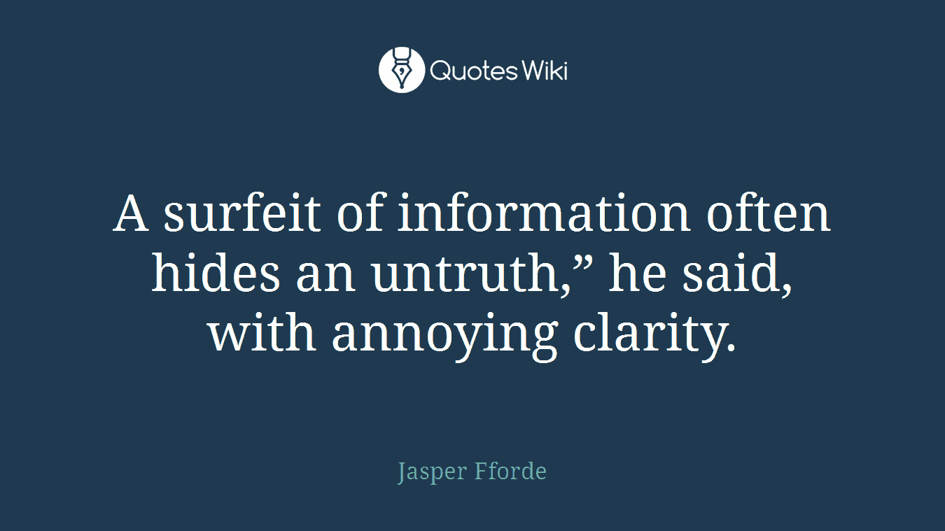 "A surfeit of information often hides an untruth,"" he said, with annoying clarity."