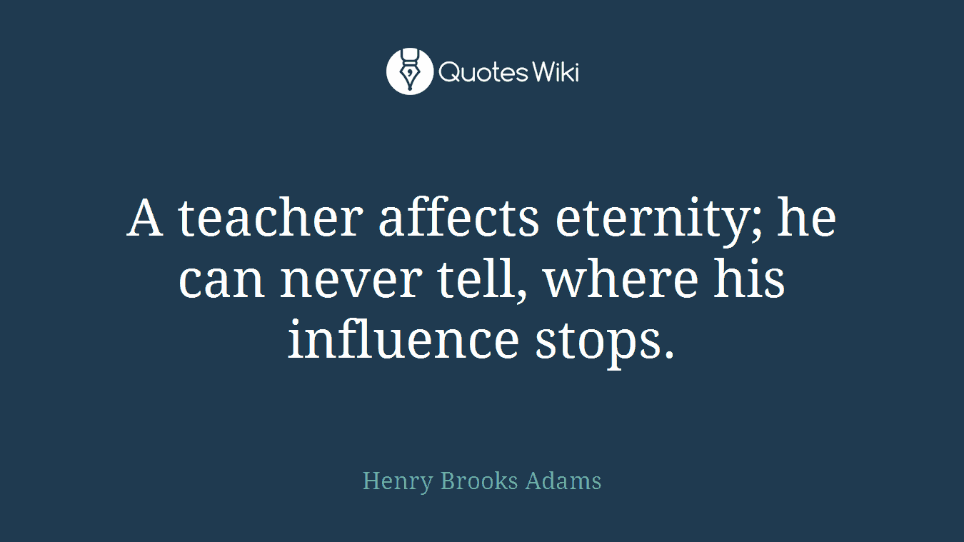 A teacher affects eternity; he can never tell, where his influence stops.