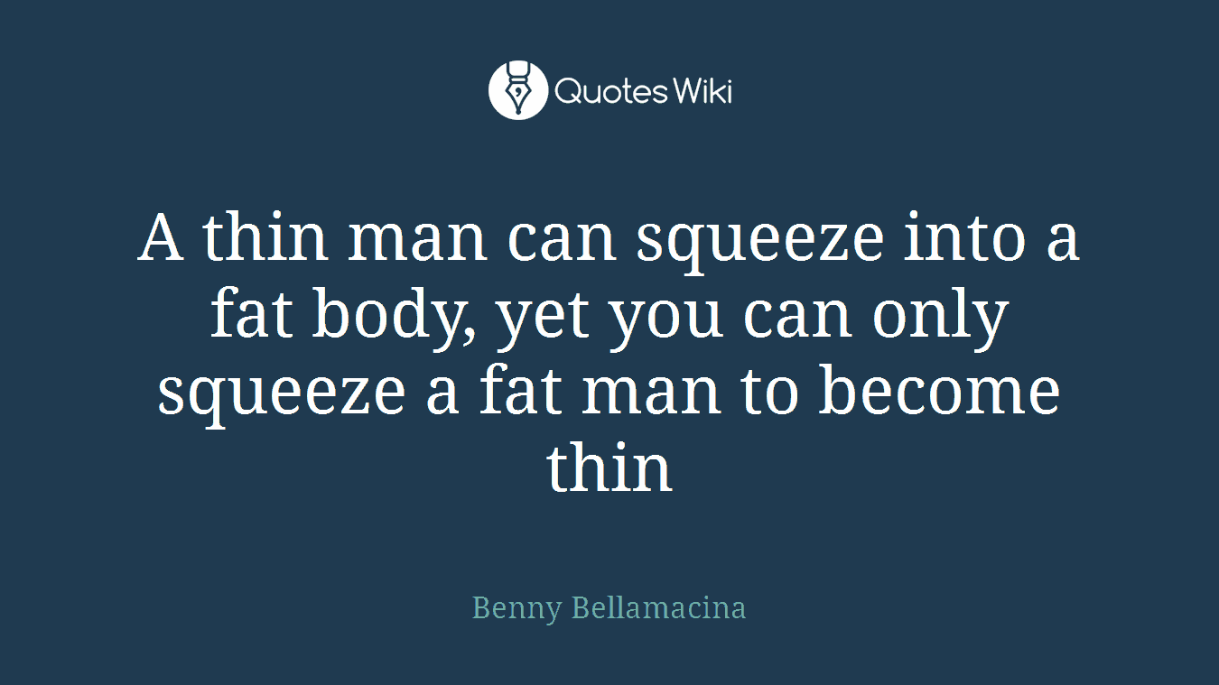A thin man can squeeze into a fat body, yet you can only squeeze a fat man to become thin
