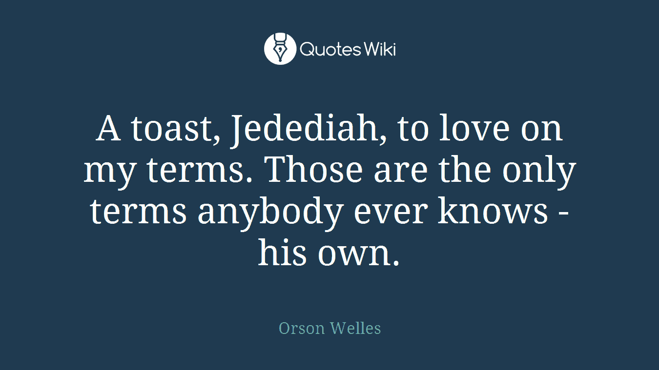 A toast, Jedediah, to love on my terms. Those are the only terms anybody ever knows - his own.