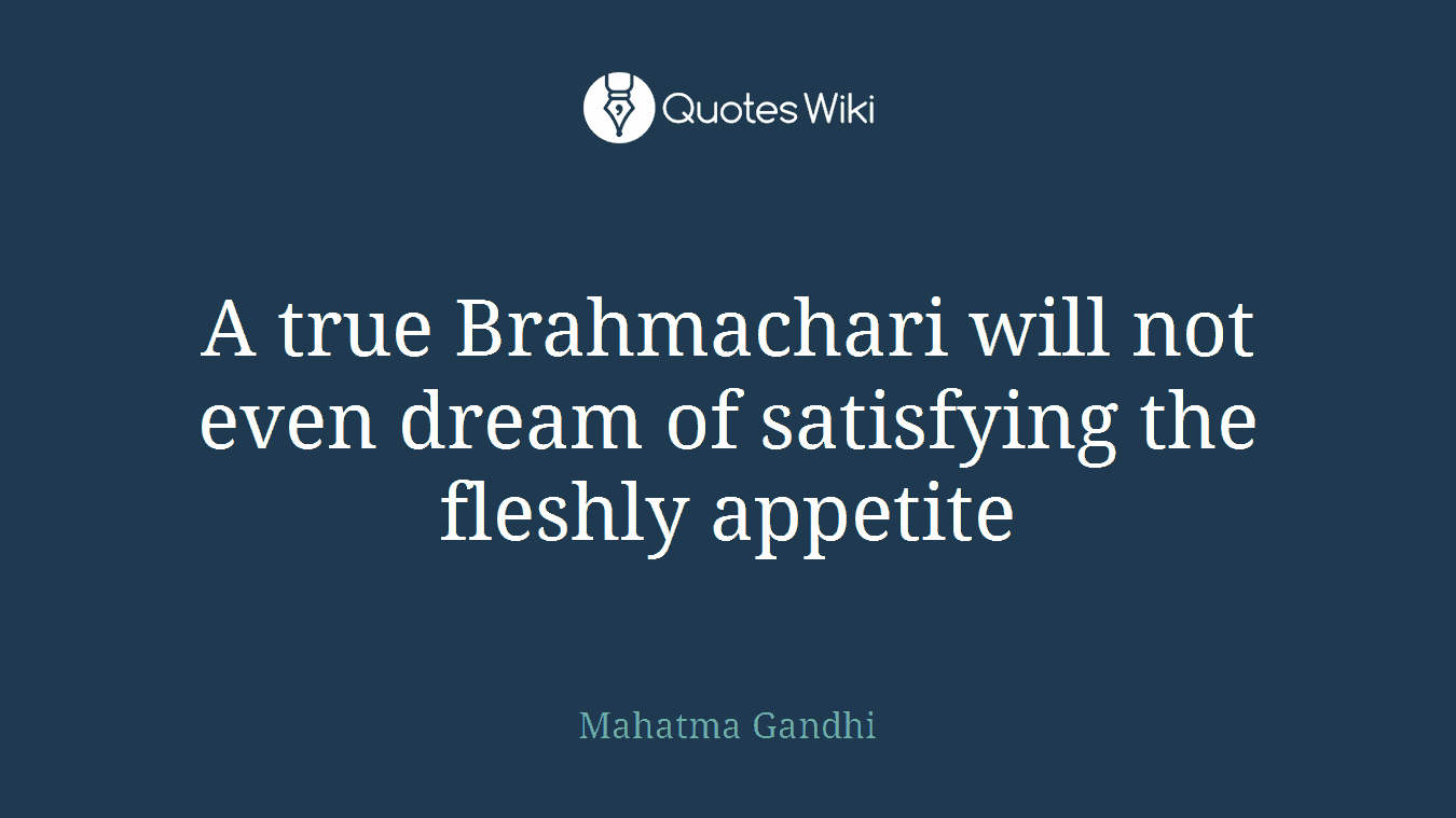 A true Brahmachari will not even dream of satisfying the fleshly appetite