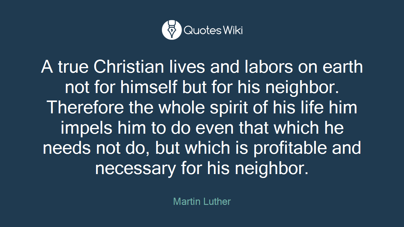 A true Christian lives and labors on earth not for himself but for his neighbor. Therefore the whole spirit of his life him impels him to do even that which he needs not do, but which is profitable and necessary for his neighbor.