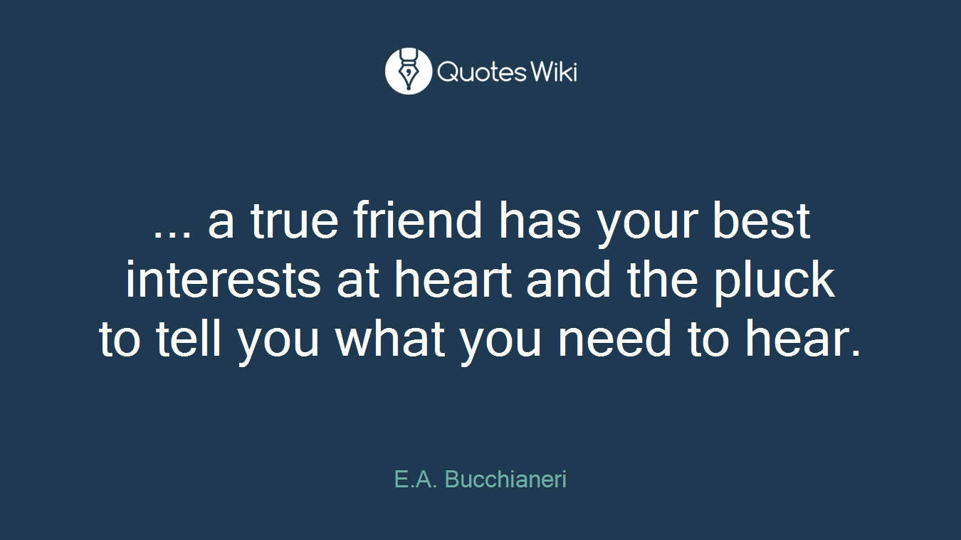 ... a true friend has your best interests at heart and the pluck to tell you what you need to hear.