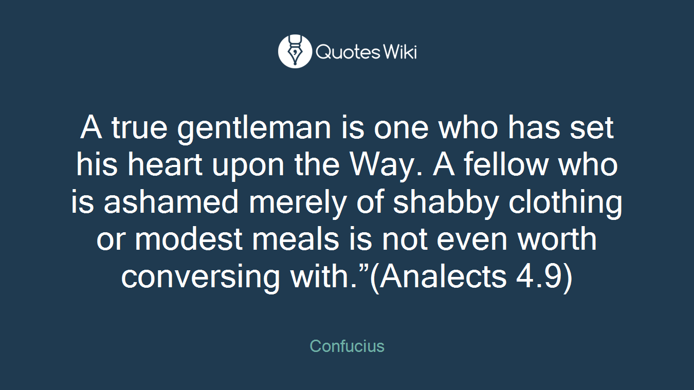 """A true gentleman is one who has set his heart upon the Way. A fellow who is ashamed merely of shabby clothing or modest meals is not even worth conversing with.""""(Analects 4.9)"""