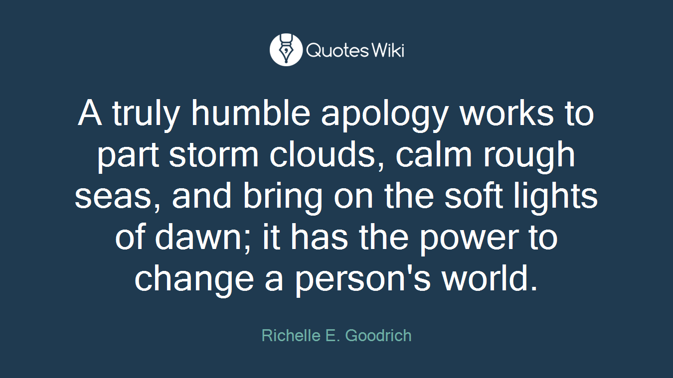 A truly humble apology works to part storm clouds, calm rough seas, and bring on the soft lights of dawn; it has the power to change a person's world.