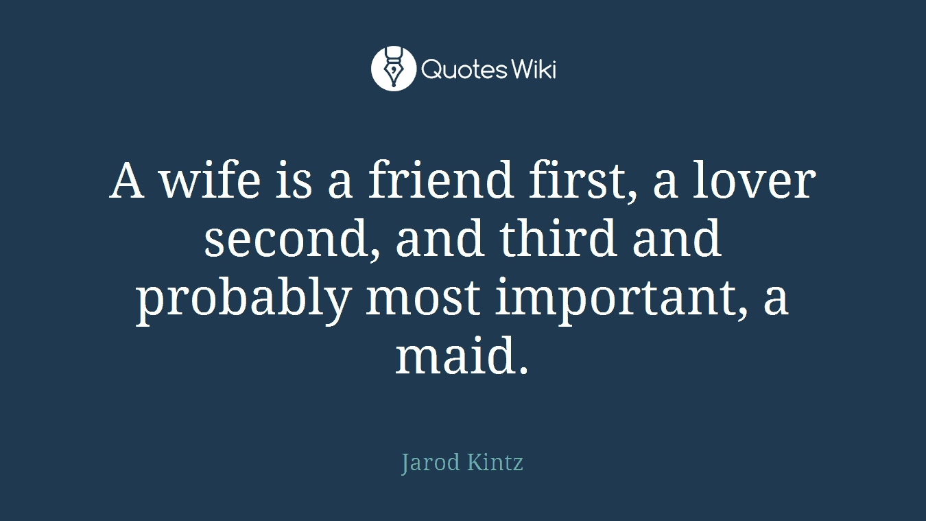 A wife is a friend first, a lover second, and third and probably most important, a maid.
