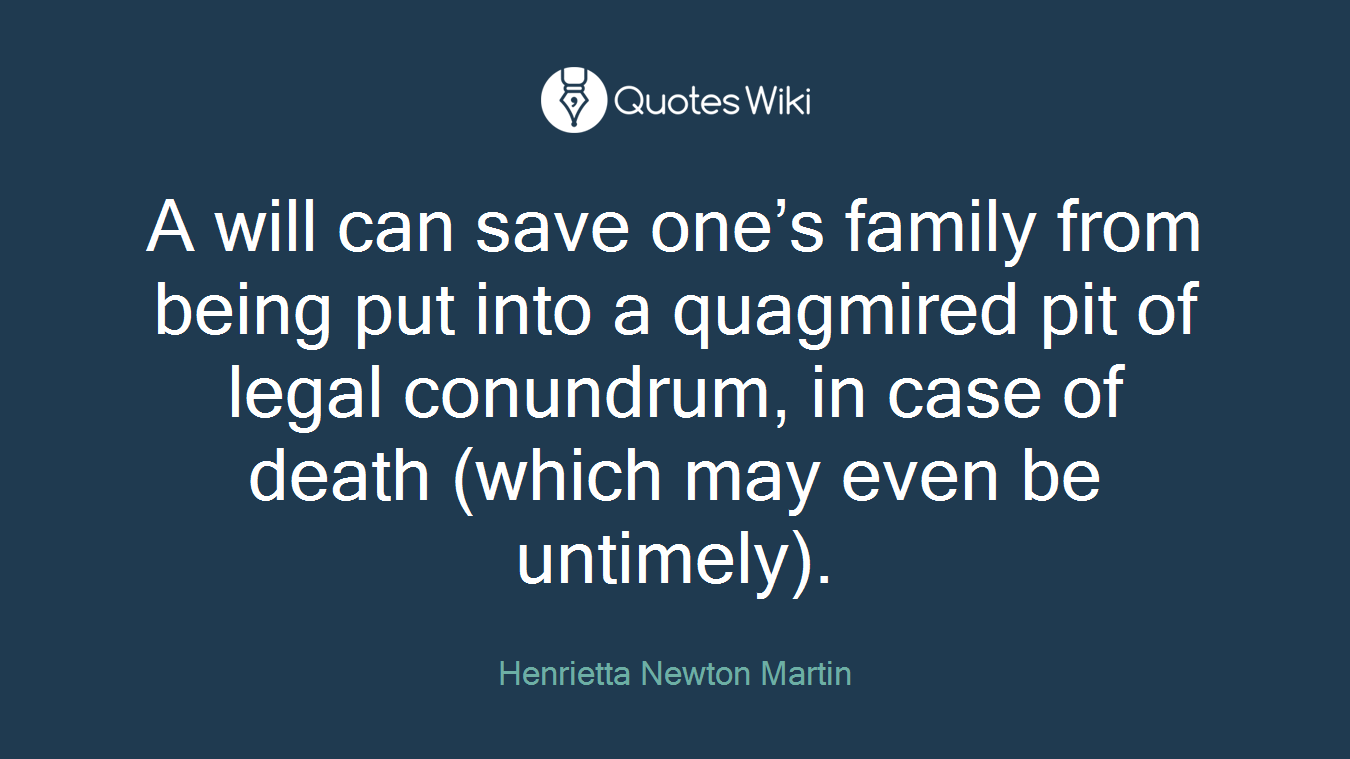 A will can save one's family from being put into a quagmired pit of legal conundrum, in case of death (which may even be untimely).