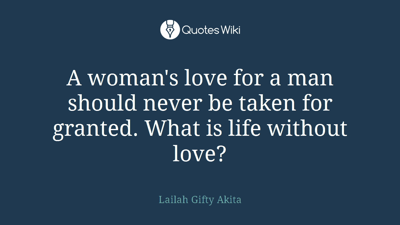 A woman's love for a man should never be taken for granted. What is life without love?