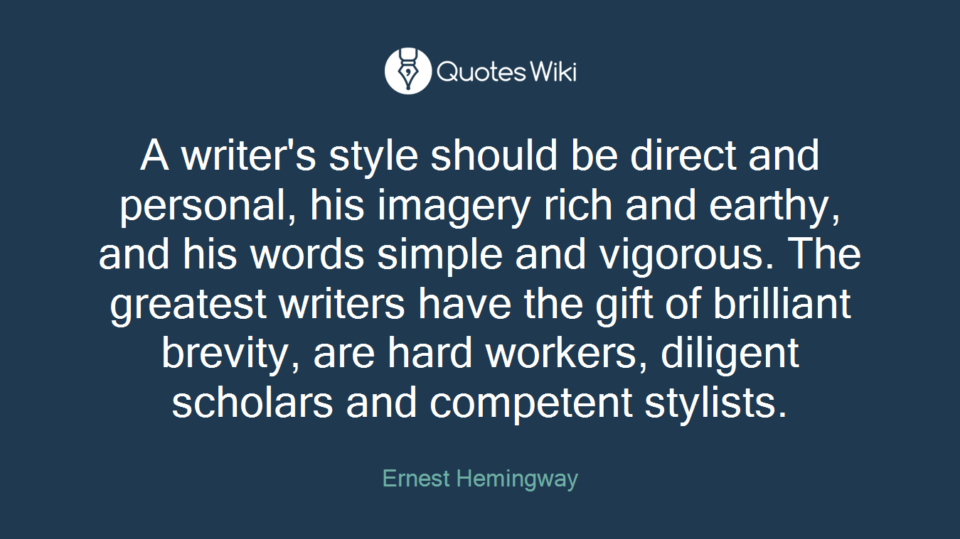 A writer's style should be direct and personal, his imagery rich and earthy, and his words simple and vigorous. The greatest writers have the gift of brilliant brevity, are hard workers, diligent scholars and competent stylists.