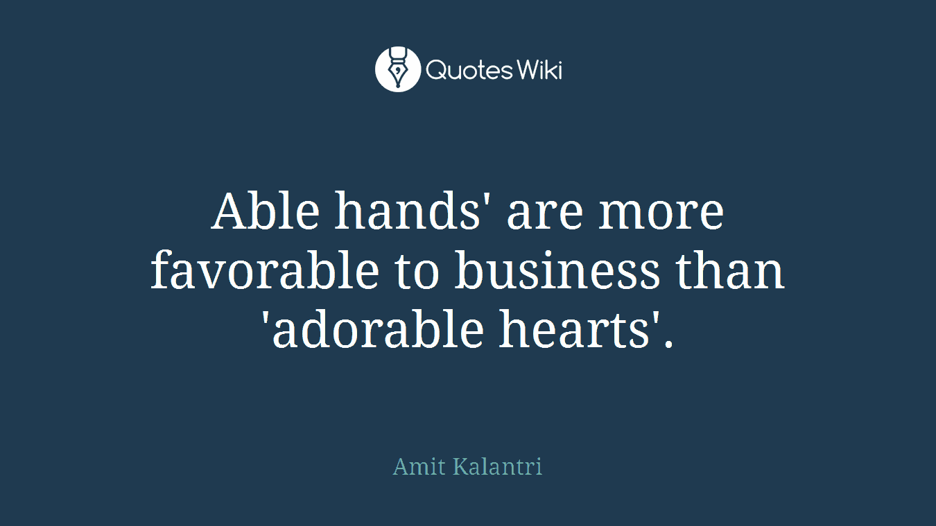 Able hands' are more favorable to business than 'adorable hearts'.