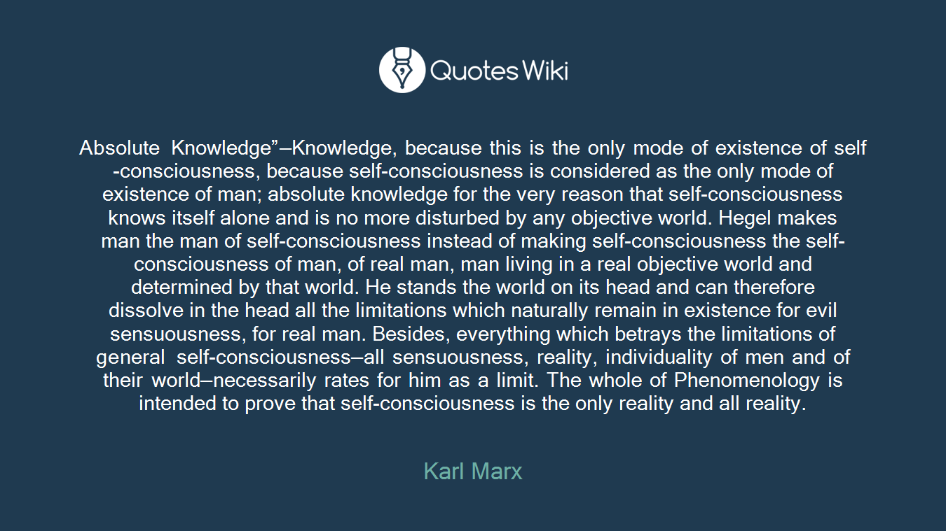 "Absolute Knowledge""—Knowledge, because this is the only mode of existence of self-consciousness, because self-consciousness is considered as the only mode of existence of man; absolute knowledge for the very reason that self-consciousness knows itself alone and is no more disturbed by any objective world. Hegel makes man the man of self-consciousness instead of making self-consciousness the self-consciousness of man, of real man, man living in a real objective world and determined by that world. He stands the world on its head and can therefore dissolve in the head all the limitations which naturally remain in existence for evil sensuousness, for real man. Besides, everything which betrays the limitations of general self-consciousness—all sensuousness, reality, individuality of men and of their world—necessarily rates for him as a limit. The whole of Phenomenology is intended to prove that self-consciousness is the only reality and all reality."