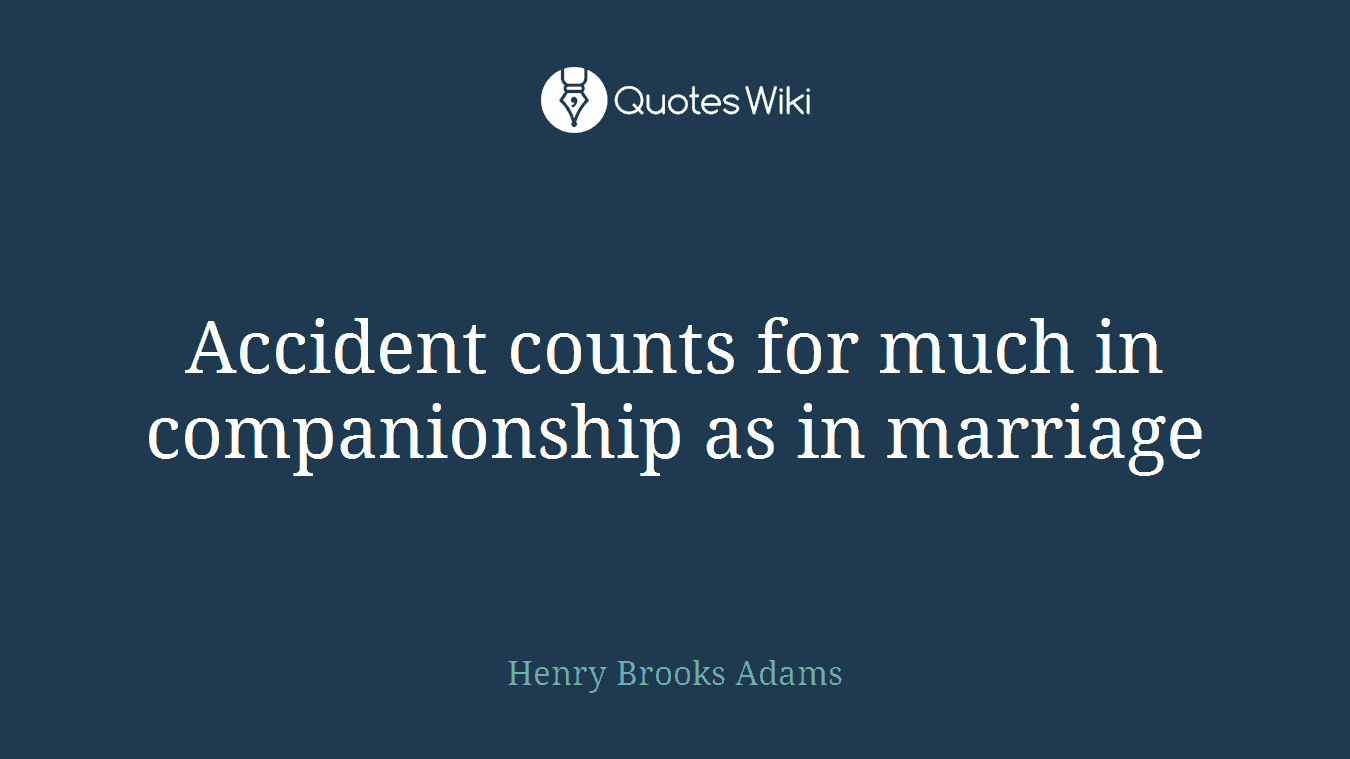 Accident counts for much in companionship as in marriage