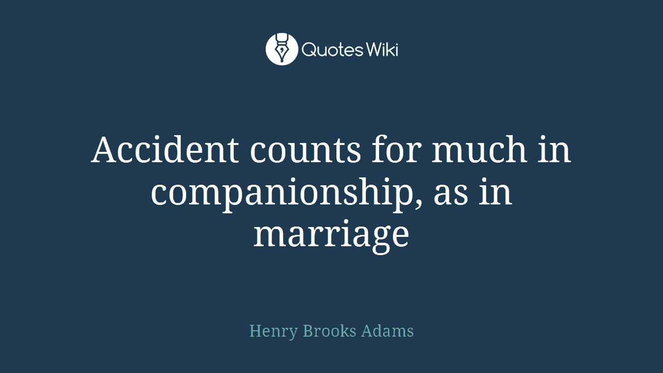 Accident counts for much in companionship, as in marriage