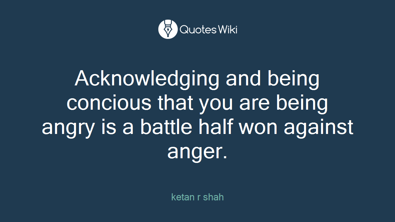 Acknowledging and being concious that you are being angry is a battle half won against anger.