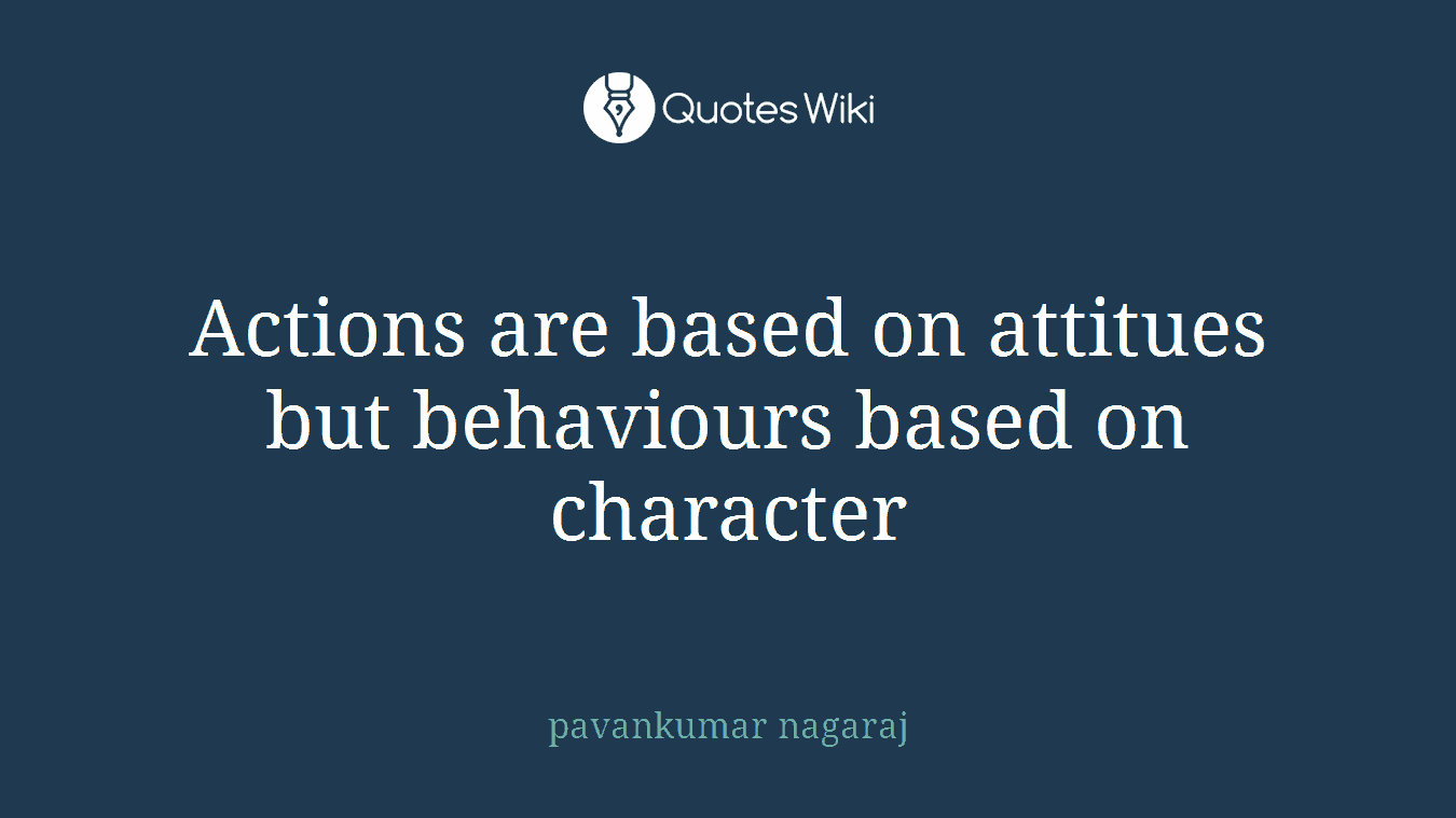 Actions are based on attitues but behaviours based on character