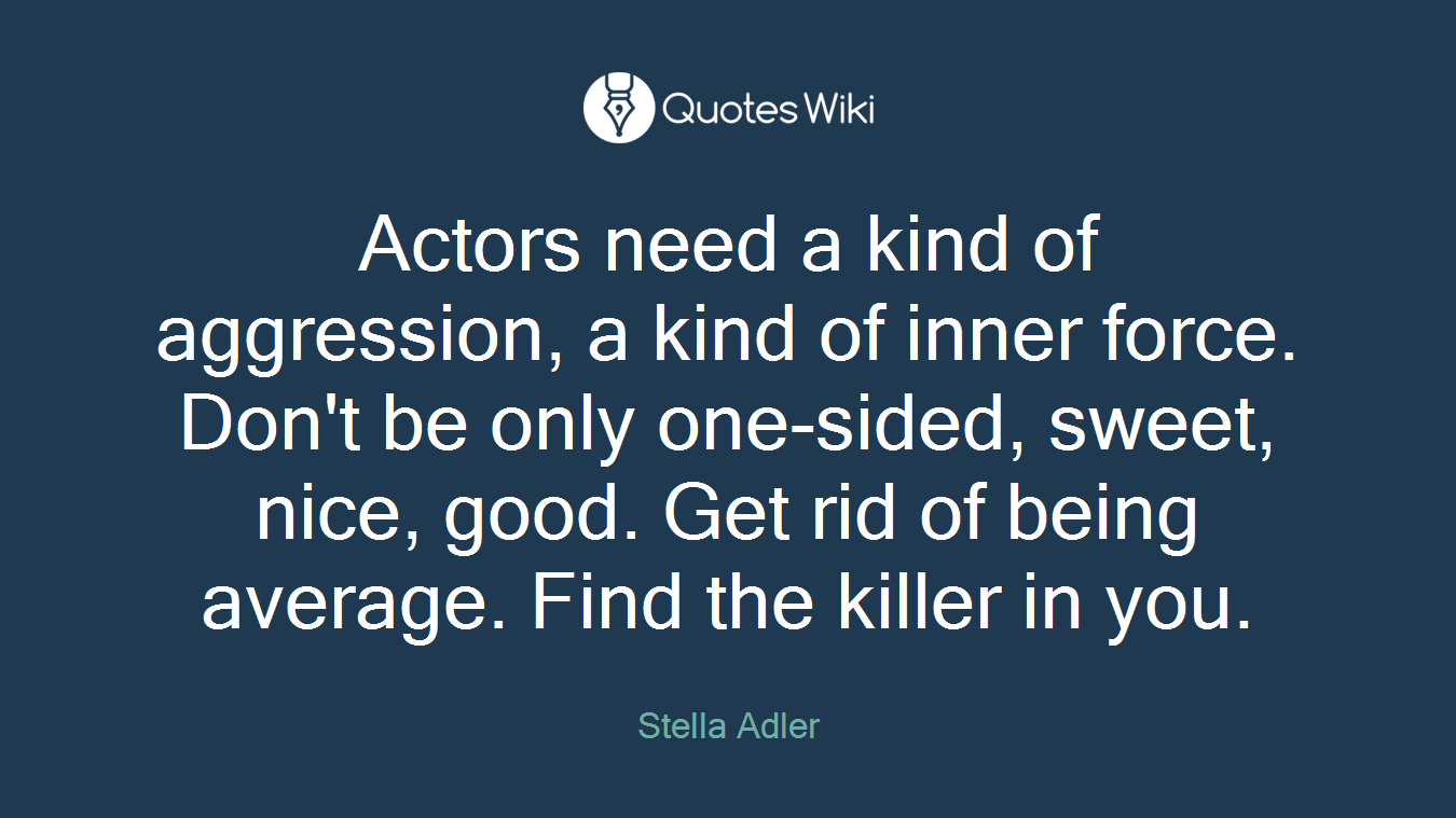 Actors need a kind of aggression, a kind of inner force. Don't be only one-sided, sweet, nice, good. Get rid of being average. Find the killer in you.