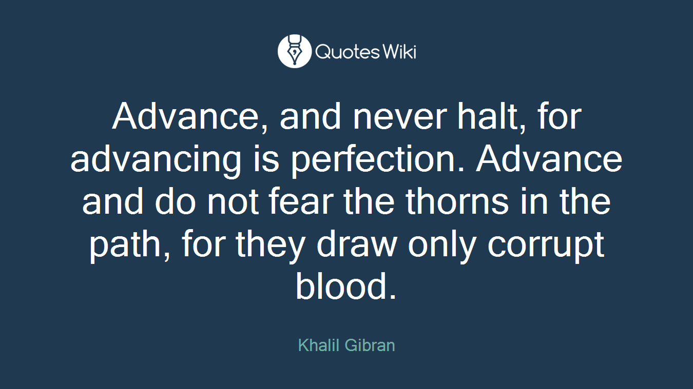 Advance, and never halt, for advancing is perfection. Advance and do not fear the thorns in the path, for they draw only corrupt blood.