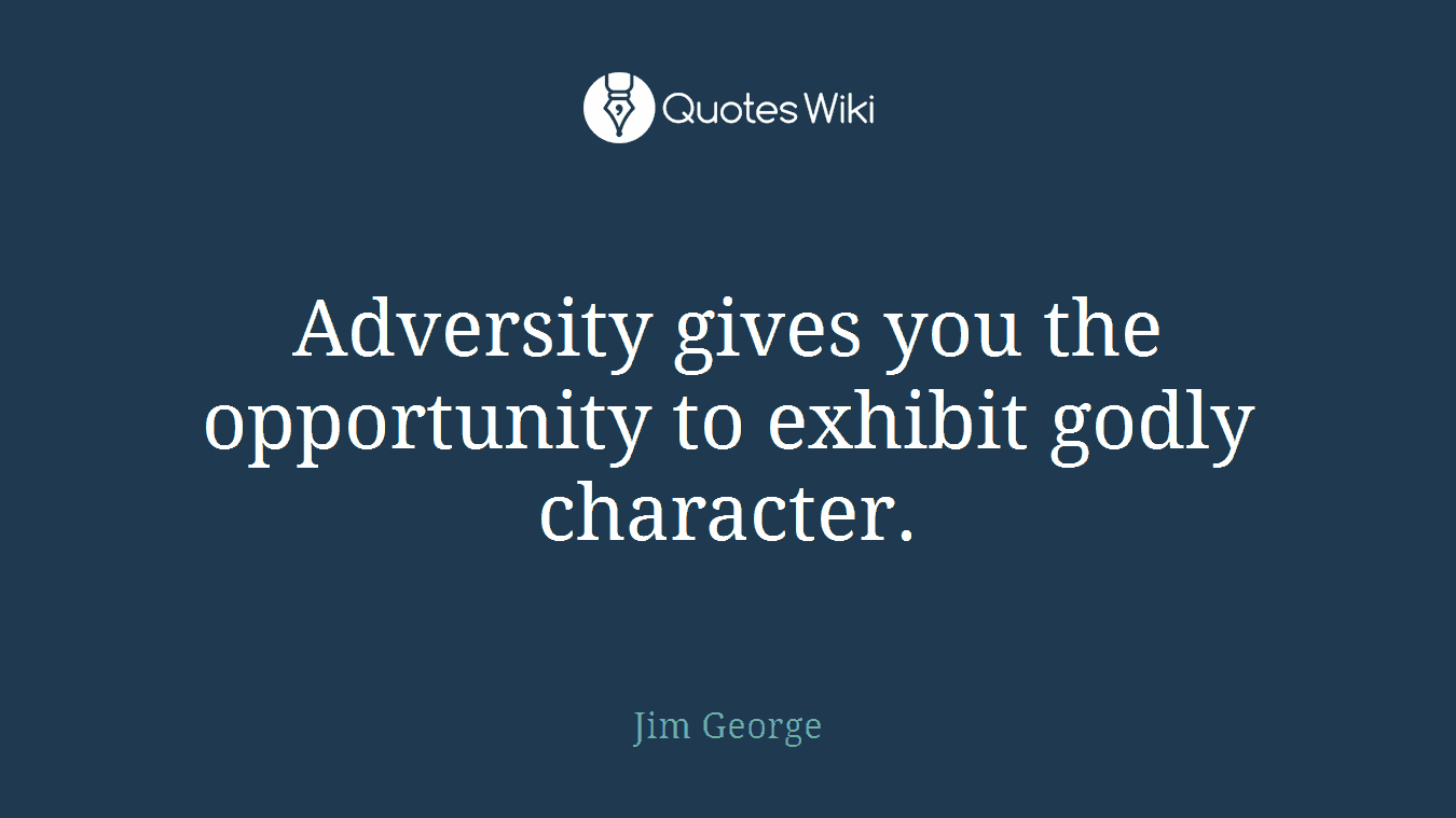 Adversity gives you the opportunity to exhibit godly character.