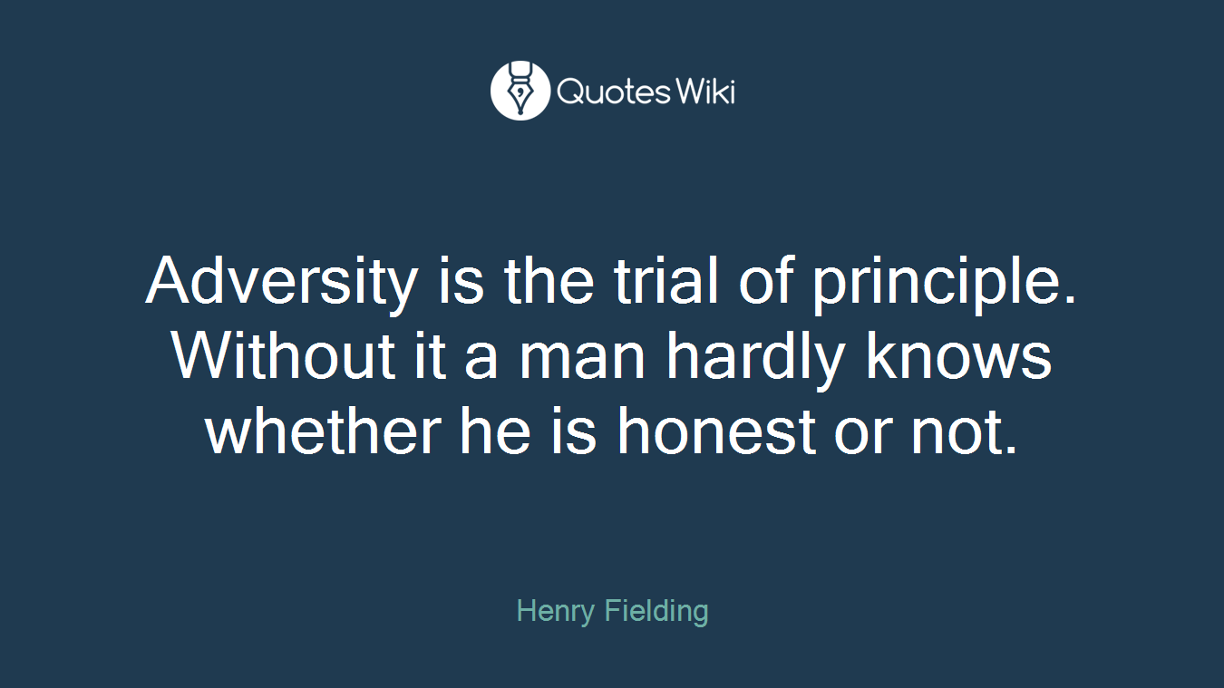 Adversity is the trial of principle. Without it a man hardly knows whether he is honest or not.