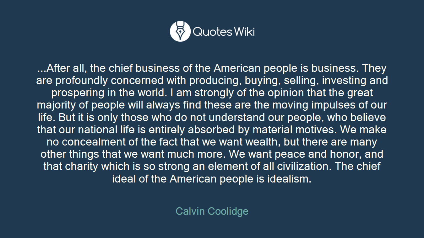 ...After all, the chief business of the American people is business. They are profoundly concerned with producing, buying, selling, investing and prospering in the world. I am strongly of the opinion that the great majority of people will always find these are the moving impulses of our life. But it is only those who do not understand our people, who believe that our national life is entirely absorbed by material motives. We make no concealment of the fact that we want wealth, but there are many other things that we want much more. We want peace and honor, and that charity which is so strong an element of all civilization. The chief ideal of the American people is idealism.