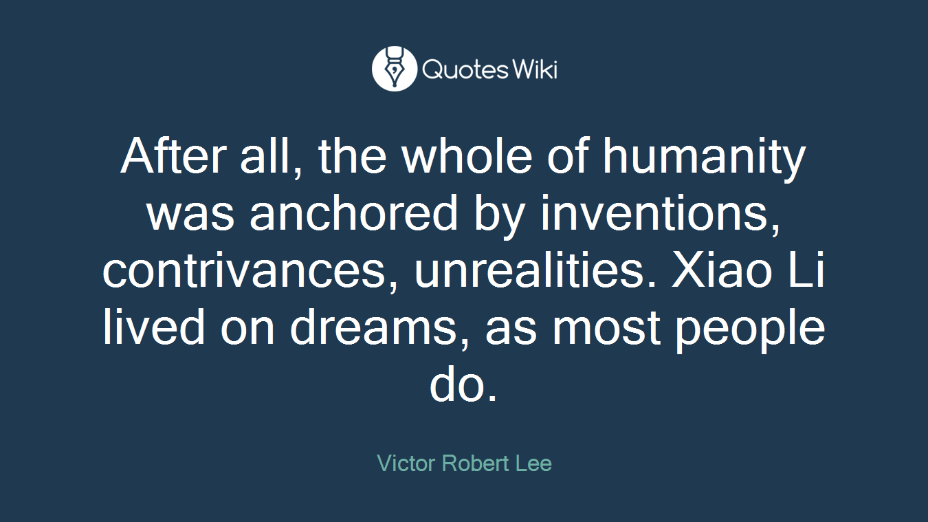After all, the whole of humanity was anchored by inventions, contrivances, unrealities. Xiao Li lived on dreams, as most people do.