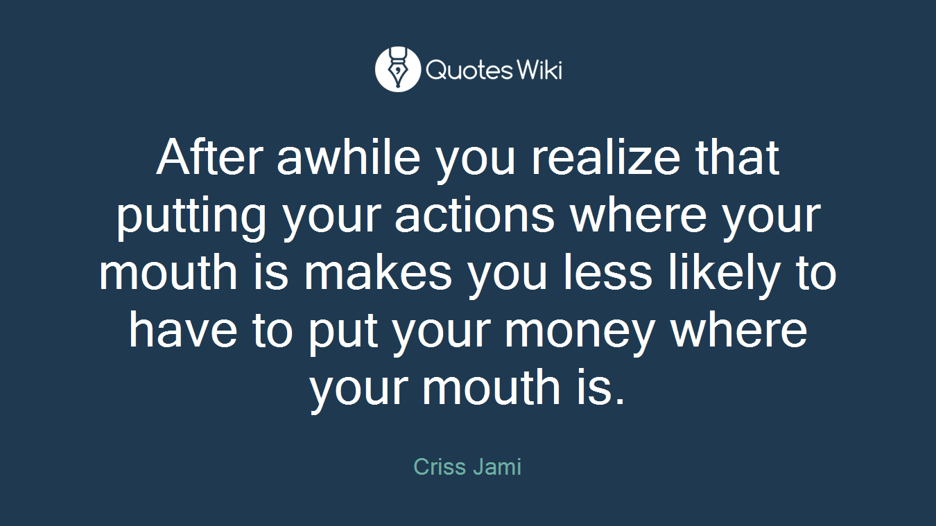 After awhile you realize that putting your actions where your mouth is makes you less likely to have to put your money where your mouth is.