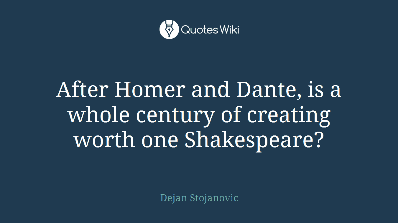After Homer and Dante, is a whole century of creating worth one Shakespeare?