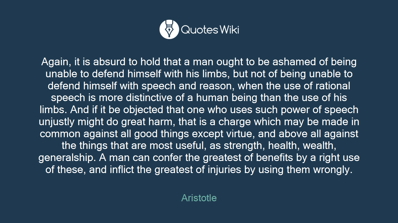 Again, it is absurd to hold that a man ought to be ashamed of being unable to defend himself with his limbs, but not of being unable to defend himself with speech and reason, when the use of rational speech is more distinctive of a human being than the use of his limbs. And if it be objected that one who uses such power of speech unjustly might do great harm, that is a charge which may be made in common against all good things except virtue, and above all against the things that are most useful, as strength, health, wealth, generalship. A man can confer the greatest of benefits by a right use of these, and inflict the greatest of injuries by using them wrongly.