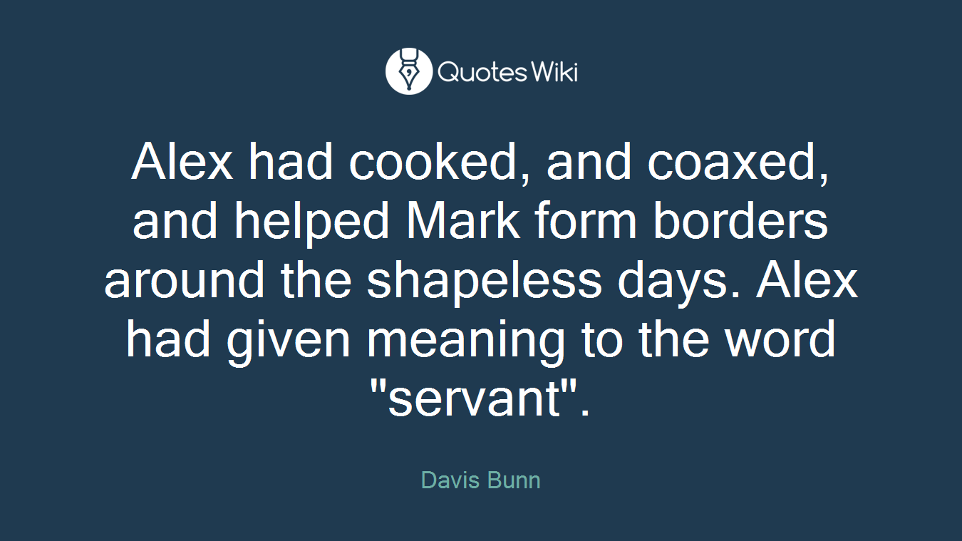"Alex had cooked, and coaxed, and helped Mark form borders around the shapeless days. Alex had given meaning to the word ""servant""."